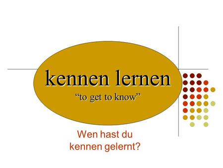 Wen hast du kennen gelernt? kennen lernen to get to know.