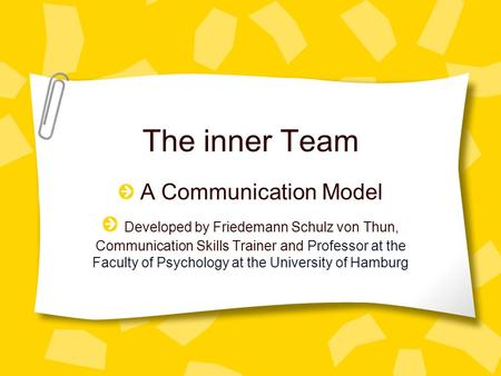 The inner Team A Communication Model Developed by Friedemann Schulz von Thun, Communication Skills Trainer and Professor at the Faculty of Psychology at.