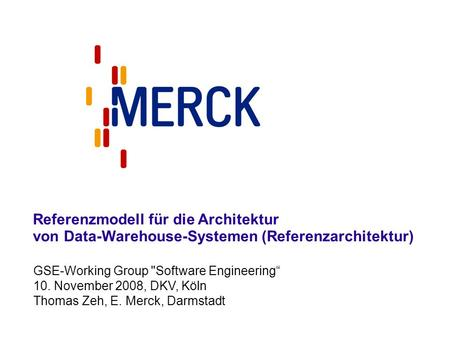 GSE-Working Group Software Engineering 10. November 2008, DKV, Köln Thomas Zeh, E. Merck, Darmstadt Referenzmodell für die Architektur von Data-Warehouse-Systemen.