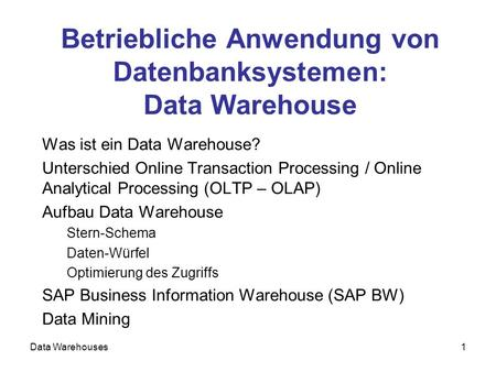Data Warehouses1 Betriebliche Anwendung von Datenbanksystemen: Data Warehouse Was ist ein Data Warehouse? Unterschied Online Transaction Processing / Online.