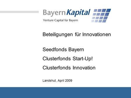 Beteiligungen für Innovationen Seedfonds Bayern Clusterfonds Start-Up! Clusterfonds Innovation Landshut, April 2009.