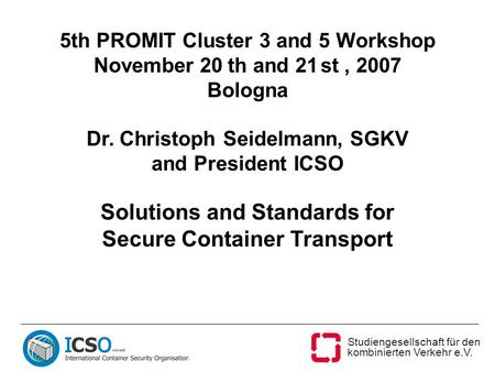 Studiengesellschaft für den kombinierten Verkehr e.V. 5th PROMIT Cluster 3 and 5 Workshop November 20 th and 21 st, 2007 Bologna Dr. Christoph Seidelmann,