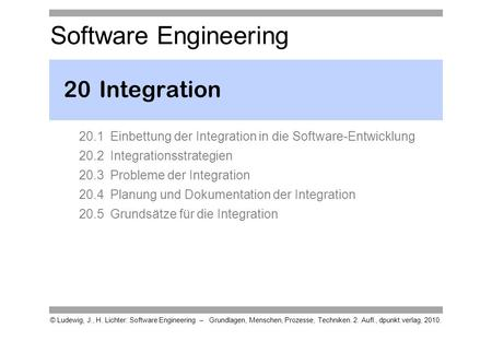 20	Integration 20.1 Einbettung der Integration in die Software-Entwicklung 20.2 Integrationsstrategien 20.3 Probleme der Integration 20.4 Planung und Dokumentation.