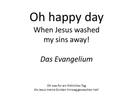 Oh happy day When Jesus washed my sins away! Das Evangelium Oh was für ein fröhlicher Tag Als Jesus meine Sünden hinweg gewaschen hat!