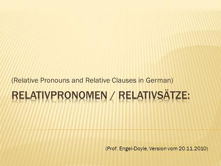 (Relative Pronouns and Relative Clauses in German) (Prof. Engel-Doyle, Version vom 20.11.2010)