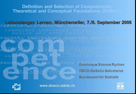 Definition and Selection of Competencies: Theoretical and Conceptual Foundations (DeSeCo) www.deseco.admin.ch Dominique Simone Rychen OECD-DeSeCo Sekretariat.