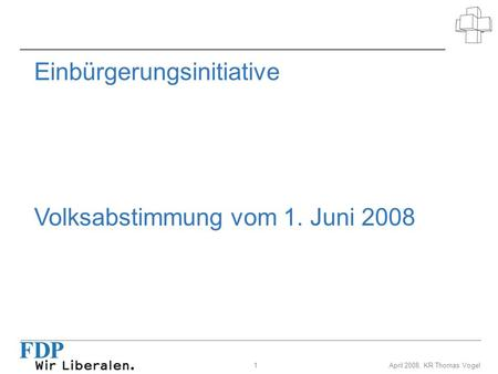 1April 2008, KR Thomas Vogel Einbürgerungsinitiative Volksabstimmung vom 1. Juni 2008.