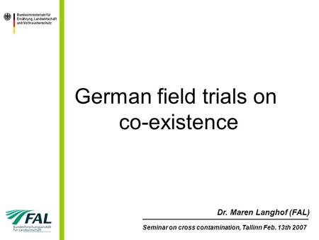 German field trials on co-existence ________________________________________________ Seminar on cross contamination, Tallinn Feb. 13th 2007 Dr. Maren Langhof.