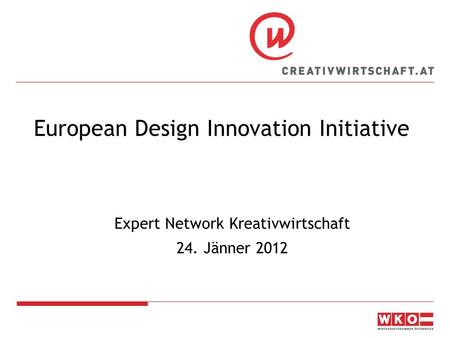 European Design Innovation Initiative Expert Network Kreativwirtschaft 24. Jänner 2012.