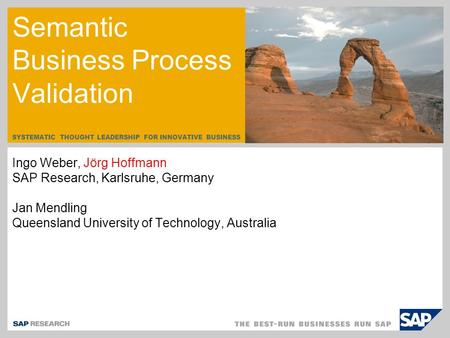 SYSTEMATIC THOUGHT LEADERSHIP FOR INNOVATIVE BUSINESS Semantic Business Process Validation Ingo Weber, Jörg Hoffmann SAP Research, Karlsruhe, Germany Jan.