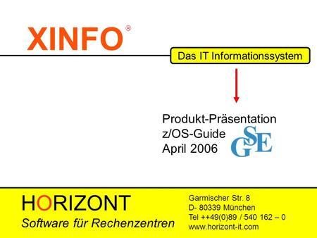 XINFO Das IT Informationssystem Garmischer Str. 8 D- 80339 München Tel ++49(0)89 / 540 162 – 0 www.horizont-it.com Produkt-Präsentation z/OS-Guide April.