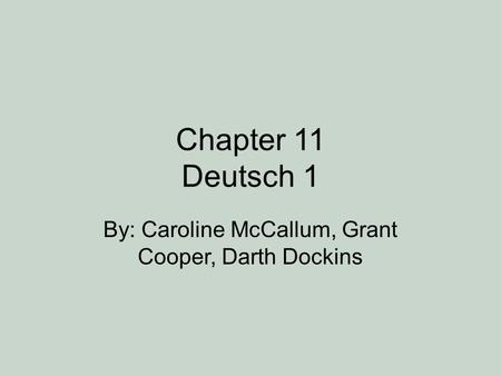 Chapter 11 Deutsch 1 By: Caroline McCallum, Grant Cooper, Darth Dockins.
