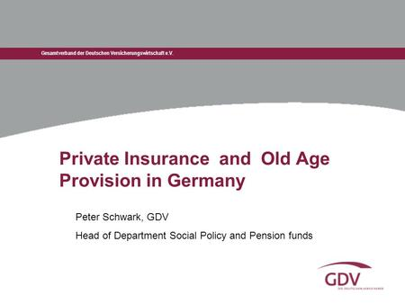 Gesamtverband der Deutschen Versicherungswirtschaft e.V. Private Insurance and Old Age Provision in Germany Peter Schwark, GDV Head of Department Social.