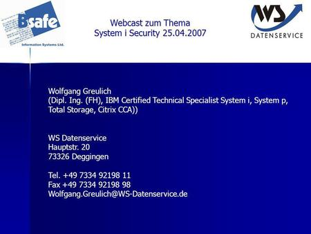 Webcast zum Thema System i Security 25.04.2007 Wolfgang Greulich (Dipl. Ing. (FH), IBM Certified Technical Specialist System i, System p, Total Storage,