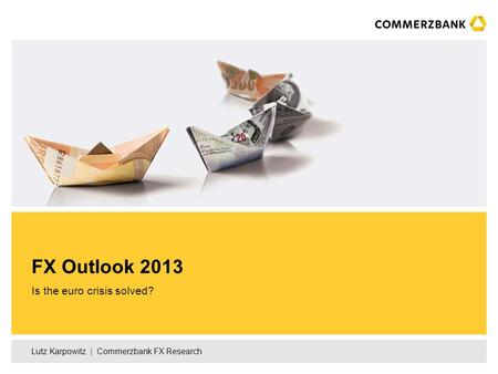 Lutz Karpowitz | Commerzbank FX Research Is the euro crisis solved? FX Outlook 2013.