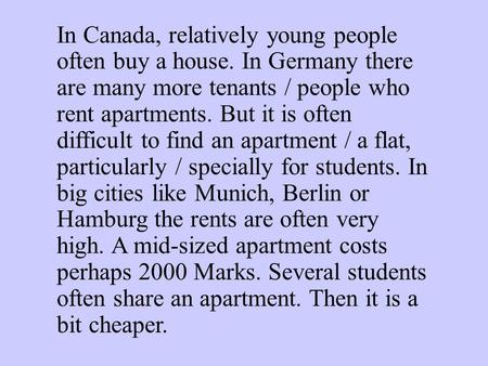 In Canada, relatively young people often buy a house. In Germany there are many more tenants / people who rent apartments. But it is often difficult to.