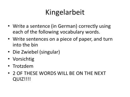 Kingelarbeit Write a sentence (in German) correctly using each of the following vocabulary words. Write sentences on a piece of paper, and turn into the.