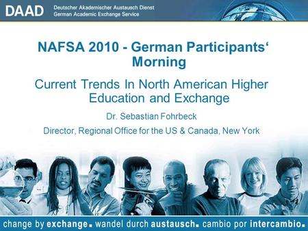 NAFSA 2010 - German Participants Morning Current Trends In North American Higher Education and Exchange Dr. Sebastian Fohrbeck Director, Regional Office.