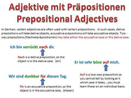 In German, certain adjectives are often used with certain prepositions. In such cases, dative prepositions will take dative objects, accusative prepositions.