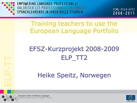 ELP-TT Training teachers to use the European Language Portfolio EFSZ-Kurzprojekt 2008-2009 ELP_TT2 Heike Speitz, Norwegen.