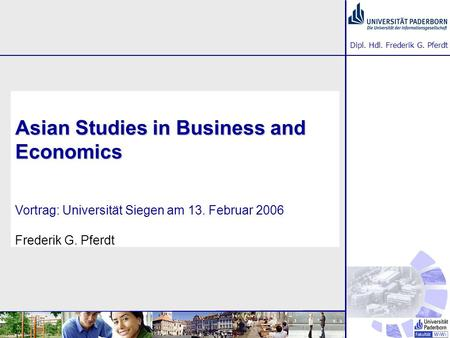 Dipl. Hdl. Frederik G. Pferdt Asian Studies in Business and Economics Asian Studies in Business and Economics Vortrag: Universität Siegen am 13. Februar.