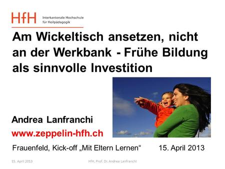 15. April 2013HfH, Prof. Dr. Andrea Lanfranchi Frauenfeld, Kick-off Mit Eltern Lernen 15. April 2013 Andrea Lanfranchi www.zeppelin-hfh.ch Am Wickeltisch.