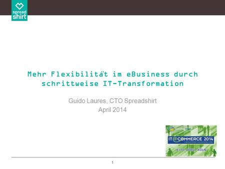 1 Guido Laures, CTO Spreadshirt April 2014 Mehr Flexibilita ̈ t im eBusiness durch schrittweise IT-Transformation.