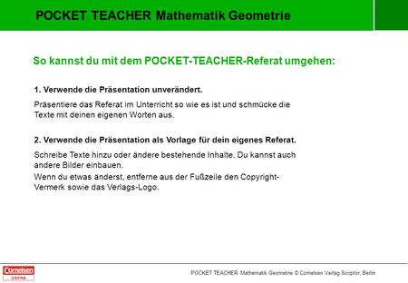 POCKET TEACHER Mathematik Geometrie So kannst du mit dem POCKET-TEACHER-Referat umgehen: 1. Verwende die Präsentation unverändert. Präsentiere das Referat.