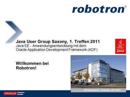 Java User Group Saxony, 1. Treffen 2011 Java EE - Anwendungsentwicklung mit dem Oracle Application Development Framework (ADF) Willkommen bei Robotron!
