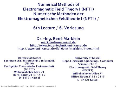 Dr.-Ing. René Marklein - NFT I - WS 06/07 - Lecture 6 / Vorlesung 6 1 Numerical Methods of Electromagnetic Field Theory I (NFT I) Numerische Methoden der.