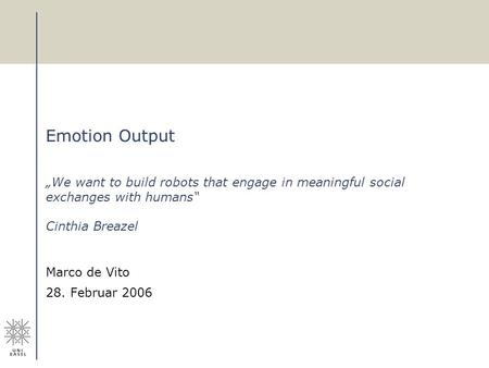 Emotion Output We want to build robots that engage in meaningful social exchanges with humans Cinthia Breazel Marco de Vito 28. Februar 2006.