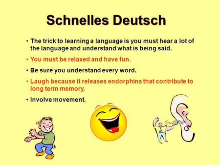 Schnelles Deutsch The trick to learning a language is you must hear a lot of the language and understand what is being said. You must be relaxed and have.