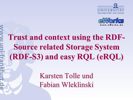 Trust and context using the RDF- Source related Storage System (RDF‑S3) and easy RQL (eRQL) Karsten Tolle und Fabian Wleklinski.