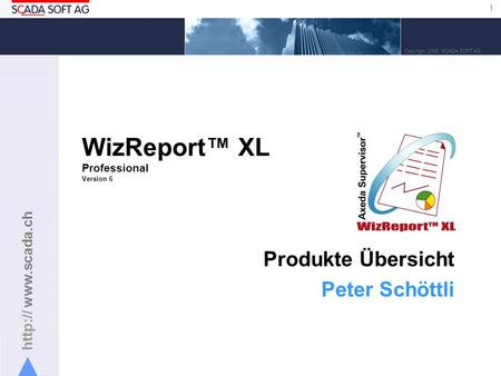 1 Copyright 2005 SCADA SOFT AG WizReport XL Professional Version 6 Produkte Übersicht Peter Schöttli.
