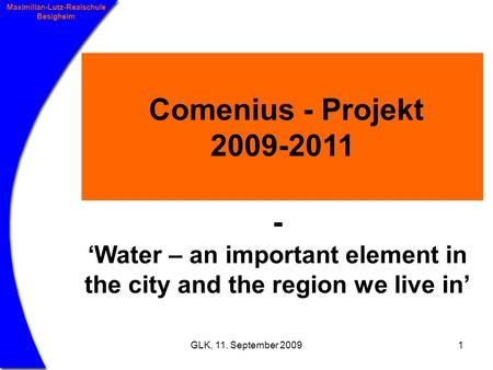 GLK, 11. September 20091 Maximilian-Lutz-Realschule Besigheim Comenius - Projekt 2009-2011 - Water – an important element in the city and the region we.
