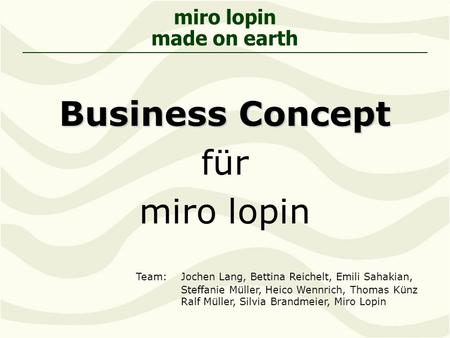 Miro lopin made on earth Business Concept für miro lopin Team: Jochen Lang, Bettina Reichelt, Emili Sahakian, Steffanie Müller, Heico Wennrich, Thomas.