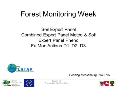 ForUm 10, Eberswalde, 04./05.02.2009 Forest Monitoring Week Soil Expert Panel Combined Expert Panel Meteo & Soil Expert Panel Pheno FutMon Actions D1,
