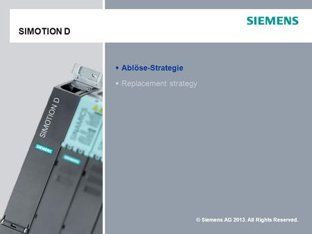 © Siemens AG 2013. All Rights Reserved. Replacement strategy Ablöse-Strategie SIMOTION DSIMOTION D SIMOTION D.