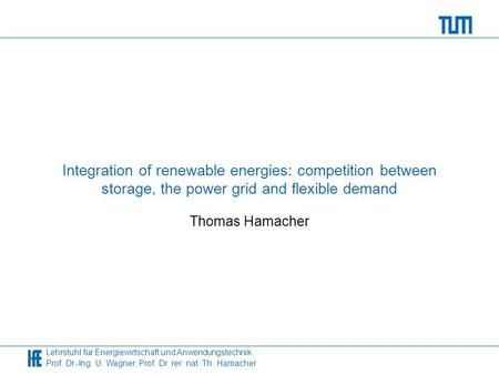 Lehrstuhl für Energiewirtschaft und Anwendungstechnik Prof. Dr.-Ing. U. Wagner, Prof. Dr. rer. nat. Th. Hamacher Integration of renewable energies: competition.
