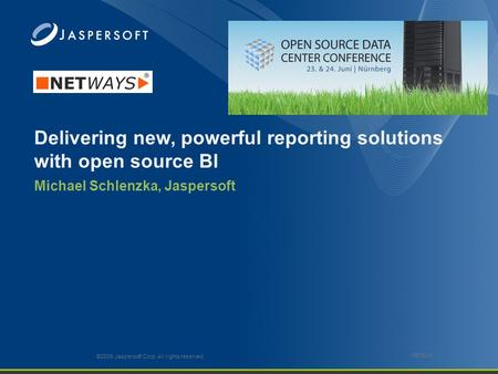 Delivering new, powerful reporting solutions with open source BI Michael Schlenzka, Jaspersoft ©2009 Jaspersoft Corp. All rights reserved. 0509JW.