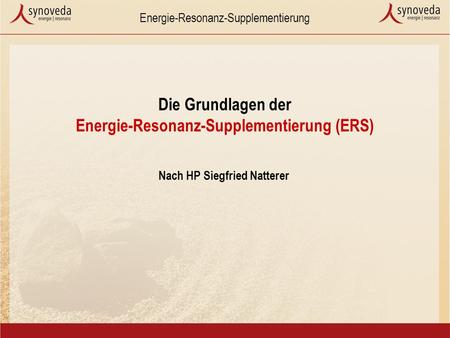 Energie-Resonanz-Supplementierung Die Grundlagen der Energie-Resonanz-Supplementierung (ERS) Nach HP Siegfried Natterer.