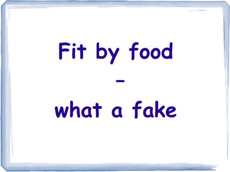Fit by food – what a fake.
