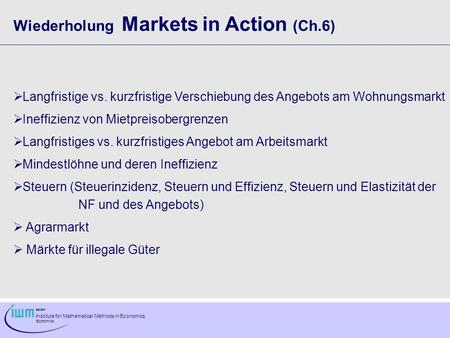 Institute for Mathematical Methods in Economics Economics Wiederholung Markets in Action (Ch.6) Langfristige vs. kurzfristige Verschiebung des Angebots.