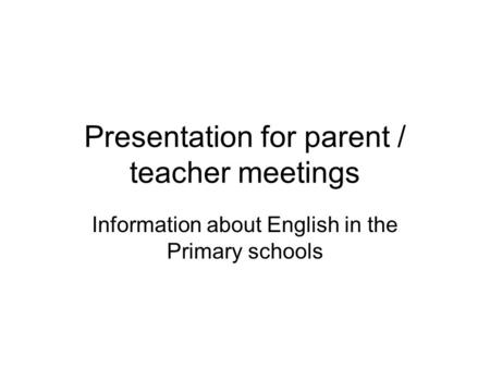 Presentation for parent / teacher meetings Information about English in the Primary schools.