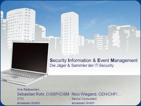Security Information & Event Management Die Jäger & Sammler der IT-Security Ihre Referenten: Sebastian Rohr, CISSP/CISM CTO accessec GmbH Nico Wiegand,