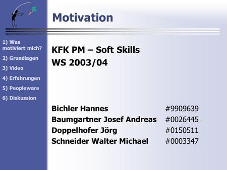 Motivation 1) Was motiviert mich? 2) Grundlagen 3) Video 4) Erfahrungen 5) Peopleware 6) Diskussion KFK PM – Soft Skills WS 2003/04 Bichler Hannes#9909639.