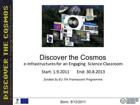 Discover the Cosmos Bonn, 9/12/2011 e-Infrastructures for an Engaging Science Classroom Start: 1.9.2011 End: 30.8.2013 funded by EU 7th Framework Programme.