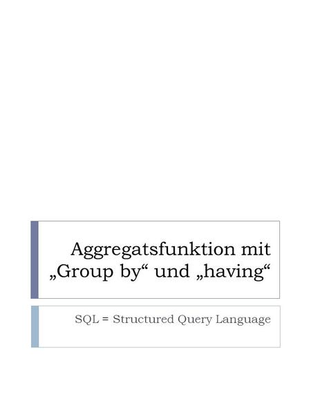 Aggregatsfunktion mit Group by und having SQL = Structured Query Language.