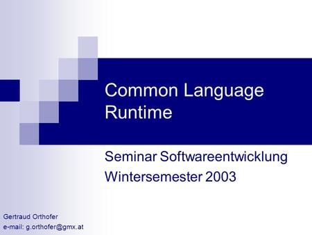 Common Language Runtime Seminar Softwareentwicklung Wintersemester 2003 Gertraud Orthofer