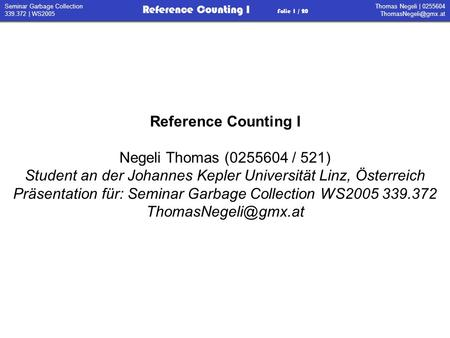 Thomas Negeli | 0255604 Reference Counting I Folie 1 / 20 Seminar Garbage Collection 339.372 | WS2005 Reference Counting I Negeli Thomas.